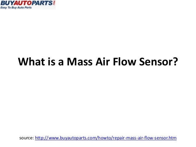 What is a Mass Air Flow Sensor?source: http://www.buyautoparts.com/howto/repair-mass-air-flow-sensor.htm