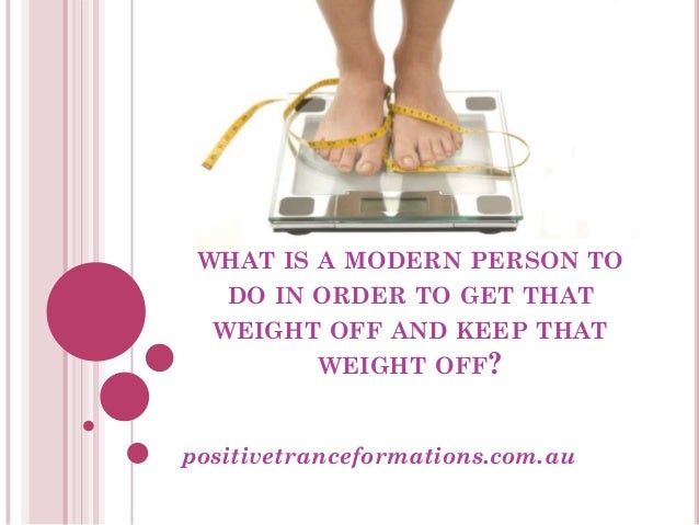 WHAT IS A MODERN PERSON TO   DO IN ORDER TO GET THAT  WEIGHT OFF AND KEEP THAT         WEIGHT OFF?positivetranceformations...