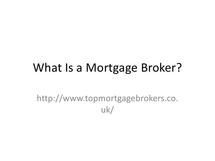 What Is a Mortgage Broker?http://www.topmortgagebrokers.co.              uk/