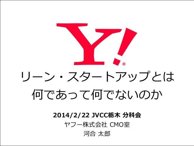 リーン・スタートアップとは 何であって何でないのか 2014/2/22 JVCC栃⽊木 分科会 ヤフー株式会社 CMO室 河合 太郎郎
