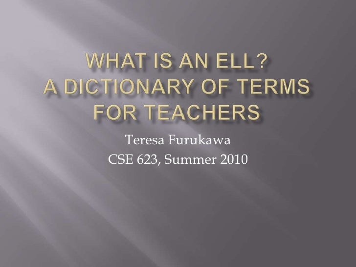 WHAT IS AN ELL?A Dictionary of Terms For Teachers<br />Teresa Furukawa<br />CSE 623, Summer 2010<br />