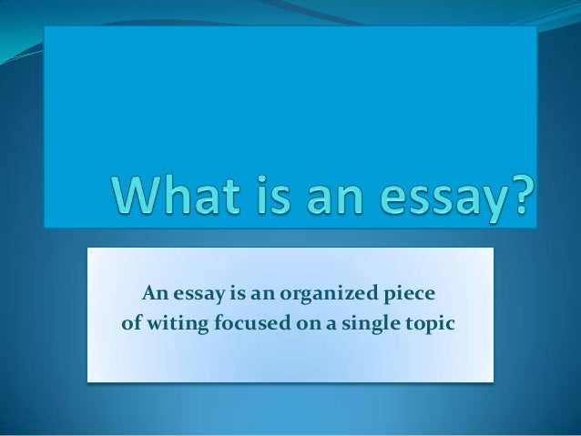 An essay is an organized piece of witing focused on a single topic