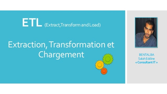 ETL (Extract,Transform and Load) Extraction, Transformation et Chargement  BENTALBA Salah Eddine «Consultant IT »