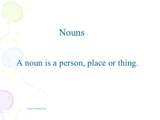 A noun is a person, place or thing.NounsCreated by Ruxandra Ghita