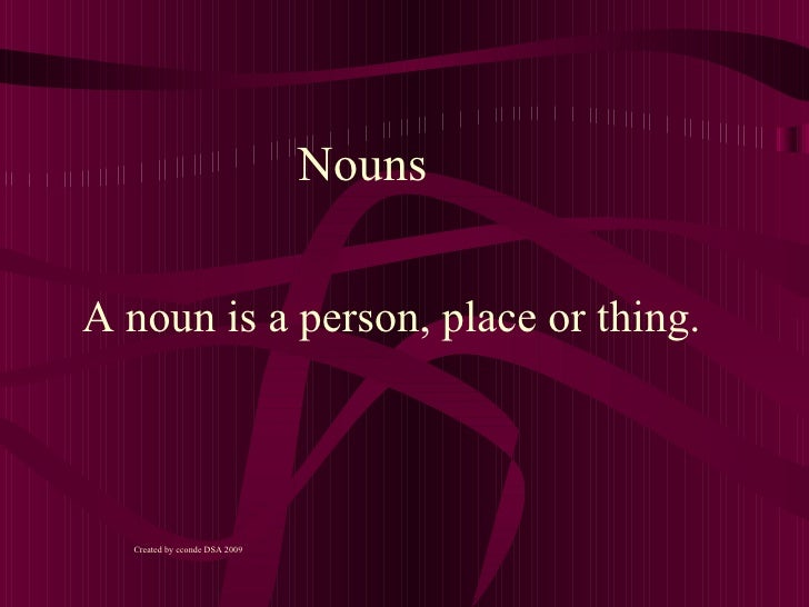 NounsA noun is a person, place or thing.  Created by cconde DSA 2009