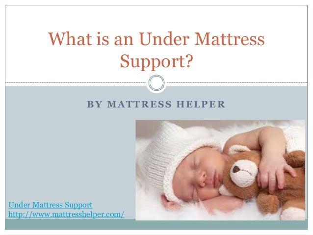 BY MATTRESS HELPER What is an Under Mattress Support? Under Mattress Support http://www.mattresshelper.com/