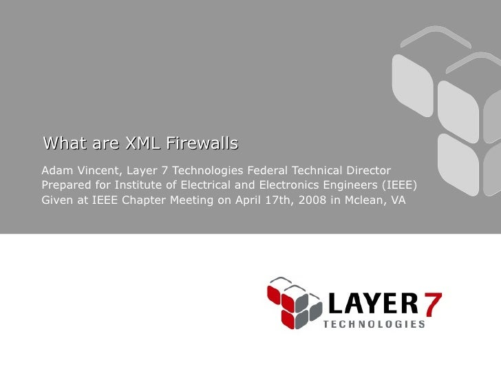 What are XML Firewalls Adam Vincent, Layer 7 Technologies Federal Technical Director Prepared for Institute of Electrical ...