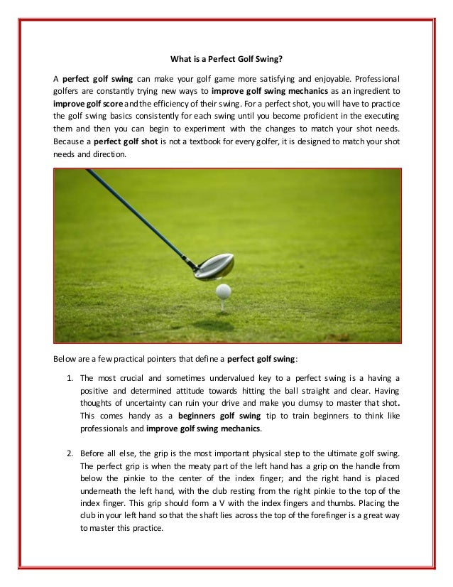 the perfect golf swing essay The perfect golf swing by zcy0426 how to perfect a golf swing the game of golf is not just a game to me, but instead a way of life it has merely formed who i am today, as it has taught me many important traits, including perseverance and self-discipline.