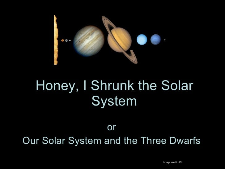 Honey, I Shrunk the Solar System or Our Solar System and the Three Dwarfs Image credit JPL