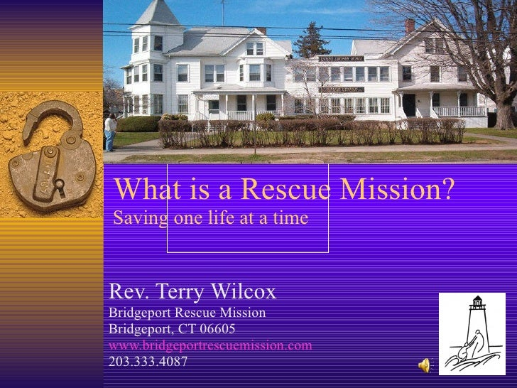 What is a Rescue Mission? Saving one life at a time Rev. Terry Wilcox Bridgeport Rescue Mission Bridgeport, CT 06605 www.b...
