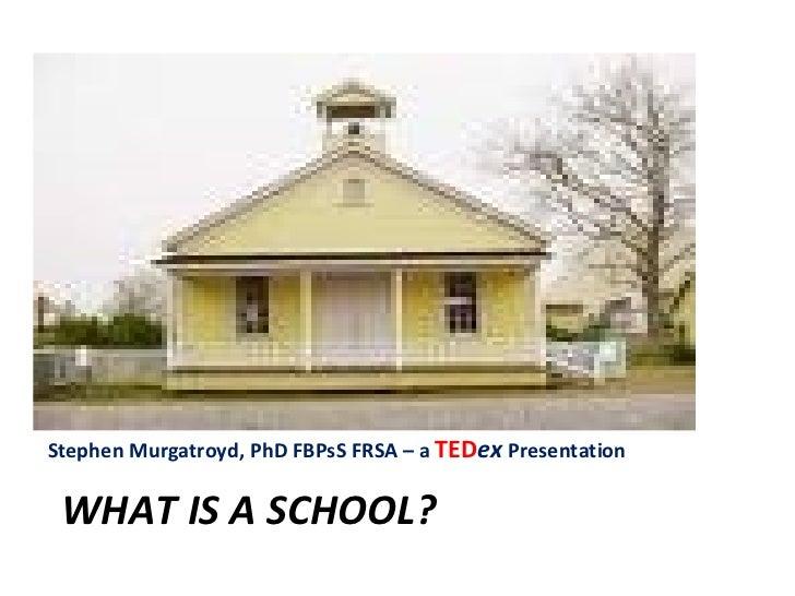 WHAT IS A SCHOOL? <ul><li>Stephen Murgatroyd, PhD FBPsS FRSA – a  TED ex   Presentation </li></ul>