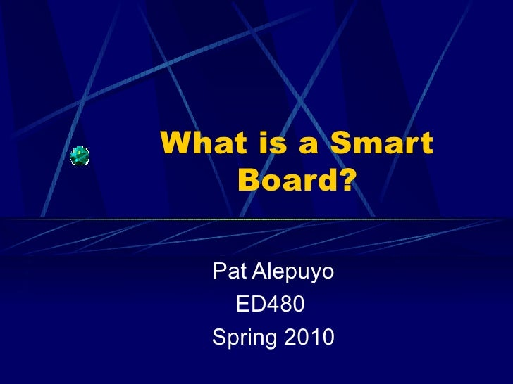 What is a Smart Board? Pat Alepuyo ED480  Spring 2010