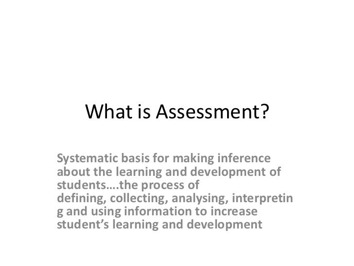 What is Assessment?<br />Systematic basis for making inferenceabout the learning and development of students….the process ...
