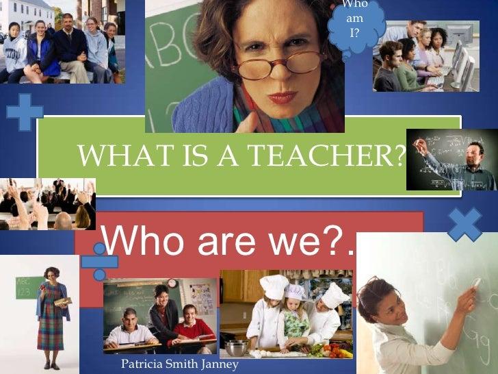 WHAT IS A TEACHER??<br />Who are we?…. <br />Who am I?<br />Patricia Smith Janney<br />