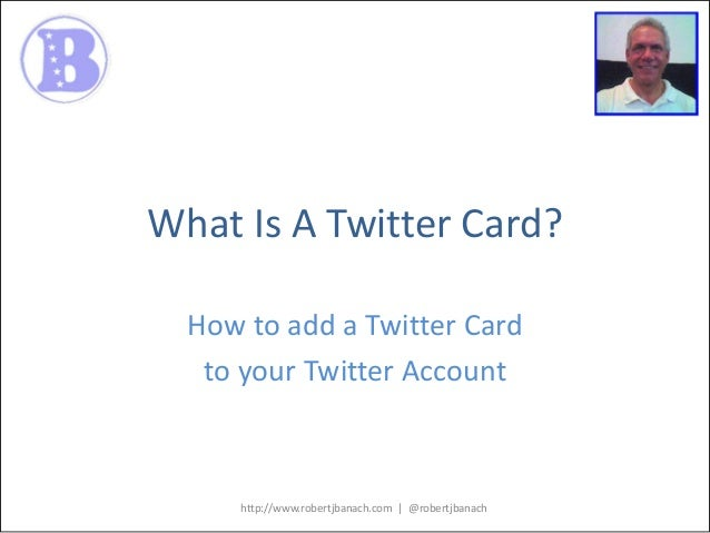 What Is A Twitter Card? How to add a Twitter Card to your Twitter Account  http://www.robertjbanach.com | @robertjbanach