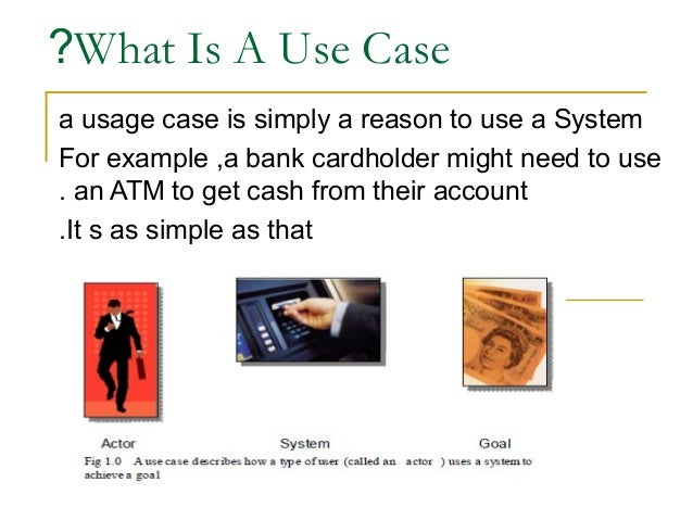 ?What Is A Use Case a usage case is simply a reason to use a System For example ,a bank cardholder might need to use . an ...