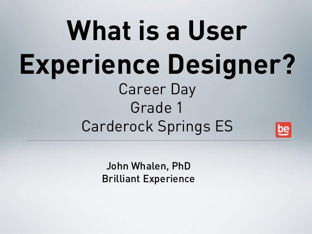 What is a UserExperience Designer?        Career Day          Grade 1    Carderock Springs ES       John Whalen, PhD      ...