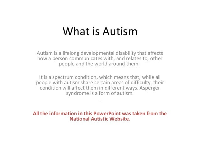 What is Autism Autism is a lifelong developmental disability that affects how a person communicates with, and relates to, ...