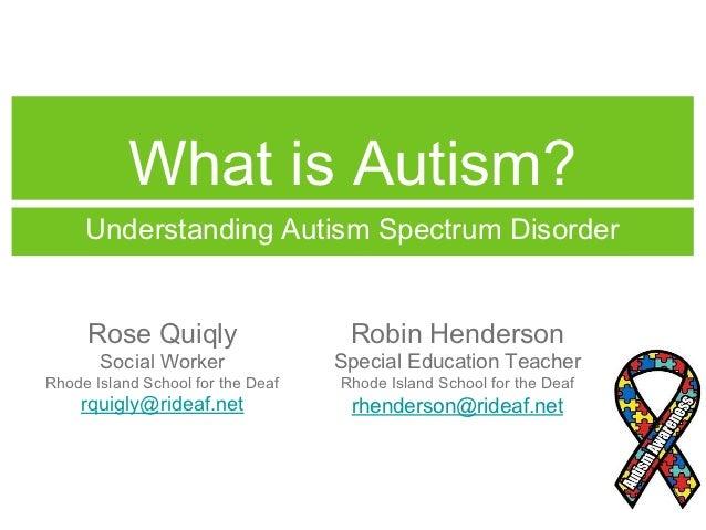 What is Autism?     Understanding Autism Spectrum Disorder     Rose Quiqly                    Robin Henderson       Social...