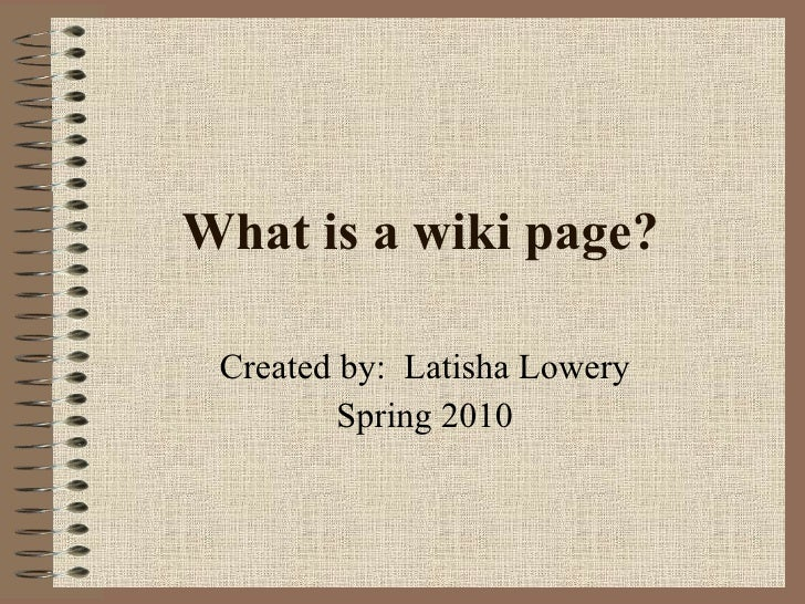 What is a wiki page? Created by:  Latisha Lowery Spring 2010