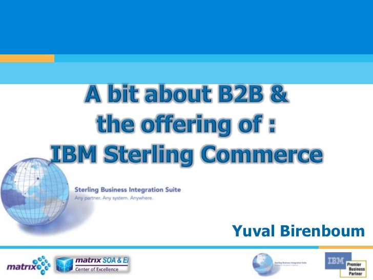 A bit about B2B &the offering of :IBM Sterling Commerce<br />Yuval Birenboum<br />