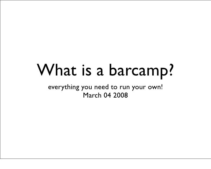What is a barcamp?  everything you need to run your own!              March 04 2008
