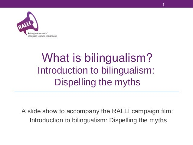 1  What is bilingualism? Introduction to bilingualism: Dispelling the myths A slide show to accompany the RALLI campaign f...