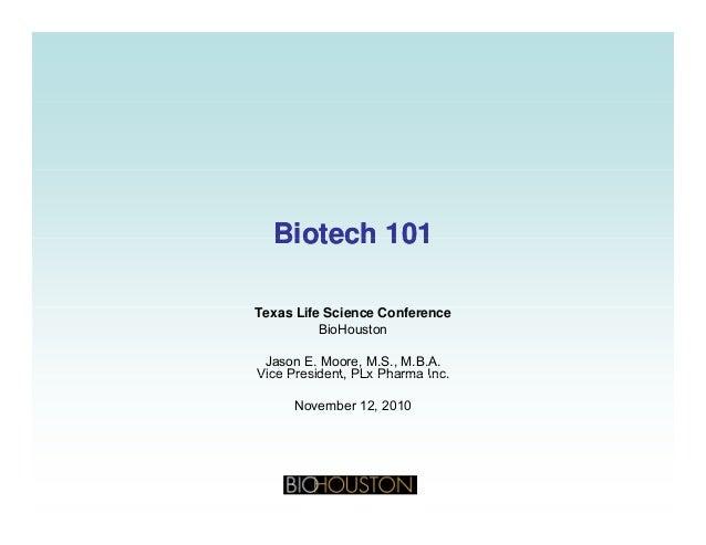 Biotech 101Biotech 101Biotech 101Biotech 101 Texas Life Science Conference BioHouston Jason E. Moore, M.S., M.B.A. Vice Pr...