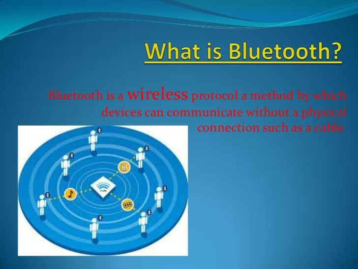 Bluetooth is a wireless protocol a method by which         devices can communicate without a physical                     ...