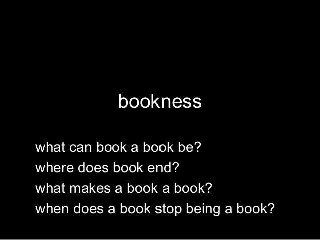 bookness what can book a book be? where does book end? what makes a book a book? when does a book stop being a book?