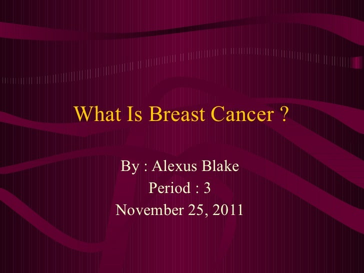 What Is Breast Cancer ? By : Alexus Blake  Period : 3  November 25, 2011