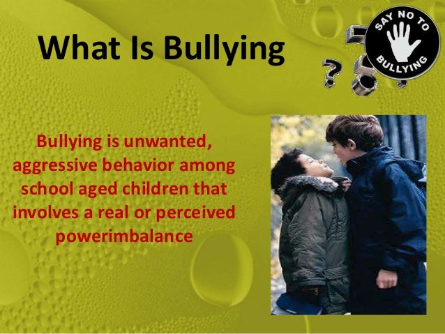 What Is Bullying   Bullying is unwanted,aggressive behavior among school aged children thatinvolves a real or perceived   ...