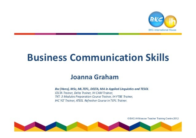Business Communication Skills                Joanna Graham     Bsc (Hons), MSc, ML.TEFL, DELTA, MA in Applied Linguistics ...