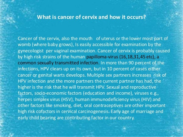 What is cancer of cervix and how it occurs? Cancer of the cervix, also the mouth of uterus or the lower most part of womb ...