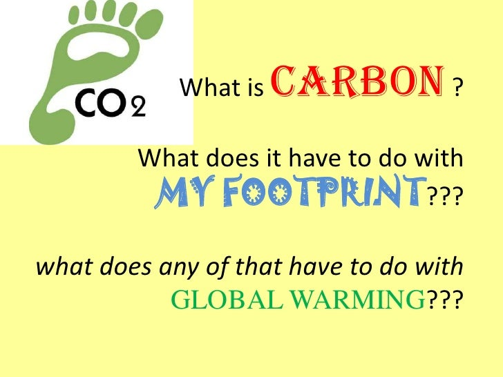 What is   CARBON ?        What does it have to do with         MY FOOTPRINT???what does any of that have to do with       ...