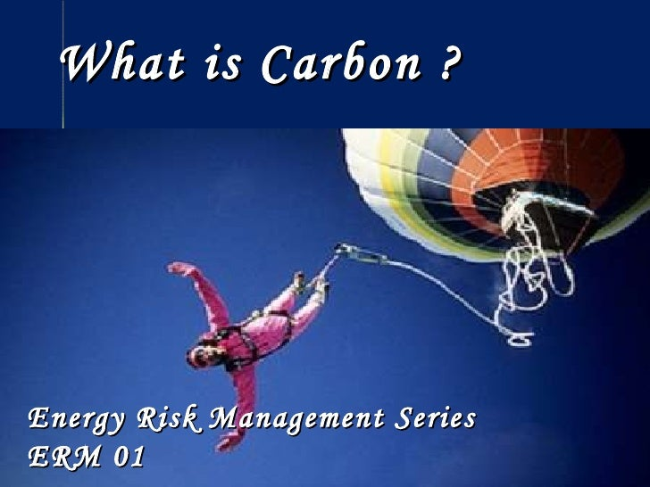 What is Carbon ? Energy Risk Management Series  ERM 01 Energy Risk Management Series  ERM 01