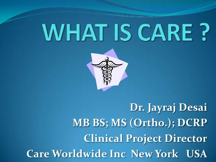 WHAT IS CARE ?<br />Dr. Jayraj Desai<br />MB BS; MS (Ortho.); DCRP<br />Clinical Project Director<br />Care Worldwide Inc ...