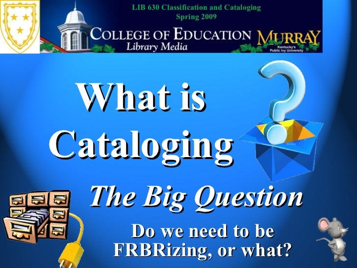 What is Cataloging The Big Question LIB 630 Classification and Cataloging Spring 2009 Do we need to be FRBRizing, or what?