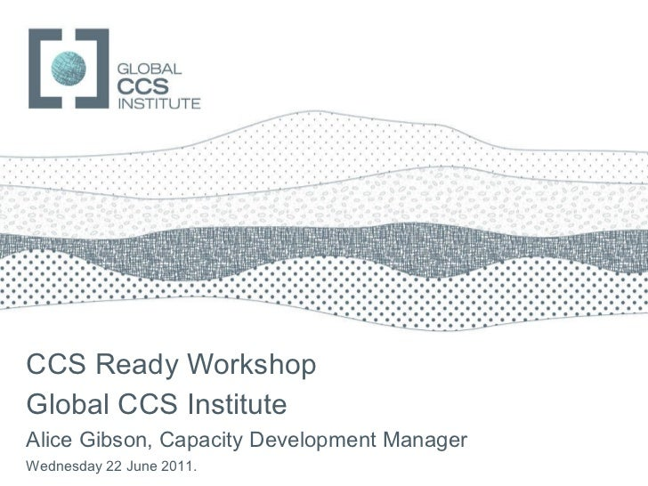 CCS Ready Workshop Global CCS Institute Alice Gibson, Capacity Development Manager Wednesday 22 June 2011.