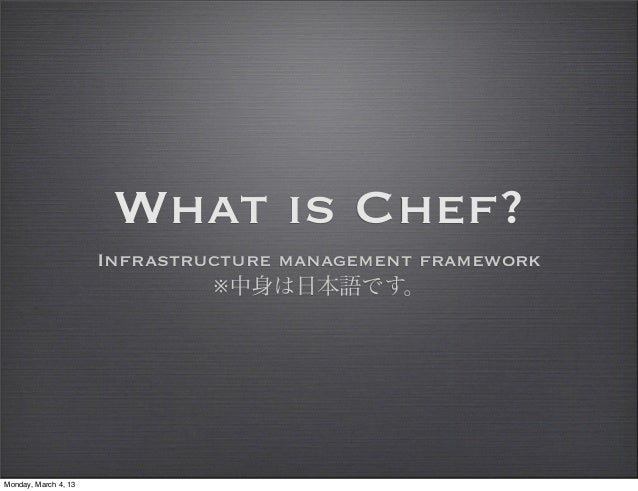 What is Chef?                      Infrastructure management framework                               ※中身は日本語です。Monday, Mar...