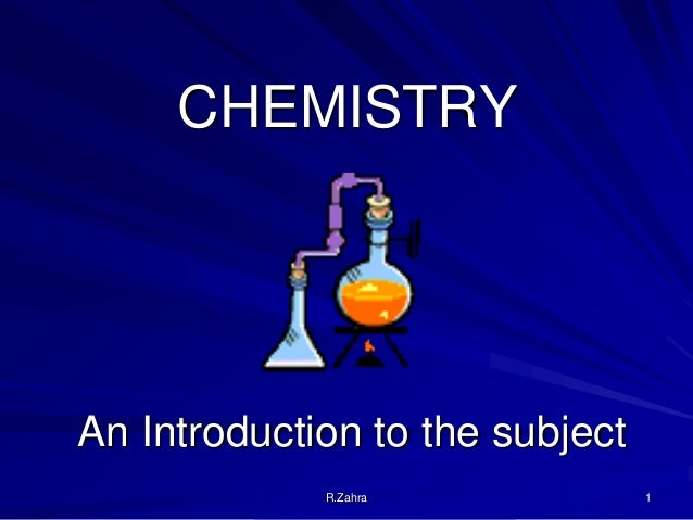 CHEMISTRY  An Introduction to the subject R.Zahra  1