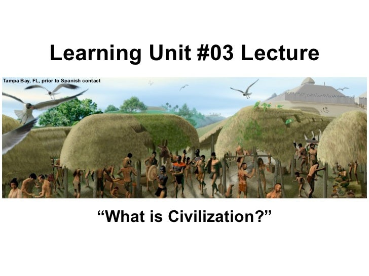 """Learning Unit #03 LectureTampa Bay, FL, prior to Spanish contact                                     """"What is Civilization?"""""""