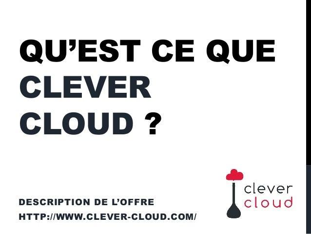 QU'EST CE QUE CLEVER CLOUD ? DESCRIPTION DE L'OFFRE HTTP://WWW.CLEVER-CLOUD.COM/