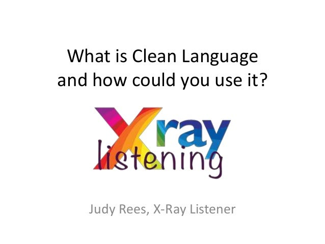 What is Clean Language and how could you use it? Judy Rees, X-Ray Listener