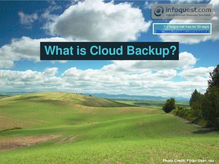 Try Asigra risk free for 30-days<br />http://www.infoquest.com/asigratrial<br />What is Cloud Backup?<br />Photo Credit: F...