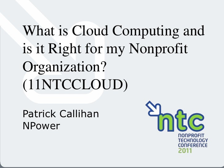 What is Cloud Computing and is it Right for my Nonprofit Organization? (11NTCCLOUD)<br />Patrick Callihan<br />NPower<br />