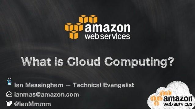 What is Cloud Computing? ianmas@amazon.com @IanMmmm Ian Massingham — Technical Evangelist