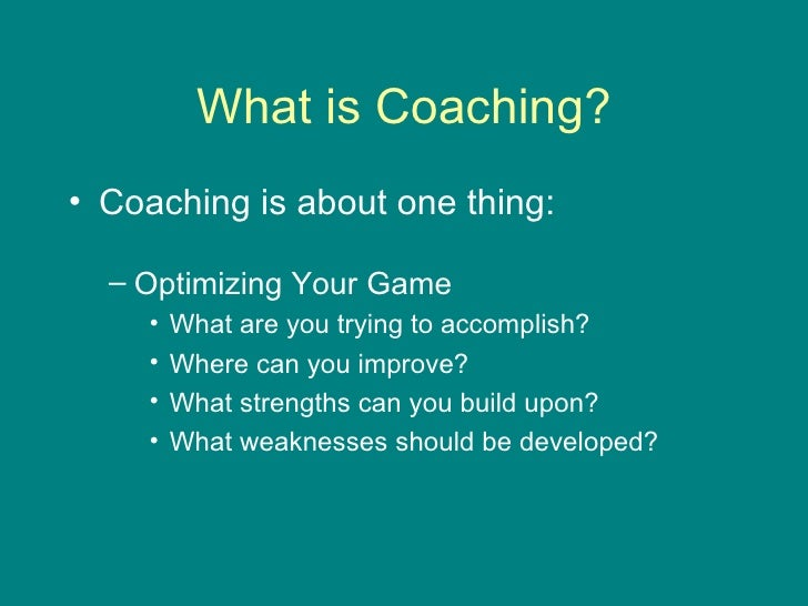 What is Coaching? <ul><li>Coaching is about one thing: </li></ul><ul><ul><li>Optimizing Your Game </li></ul></ul><ul><ul><...