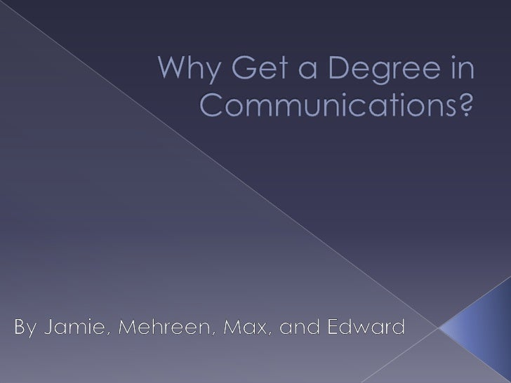Why Get a Degree in Communications?<br />By Jamie, Mehreen, Max, and Edward <br />