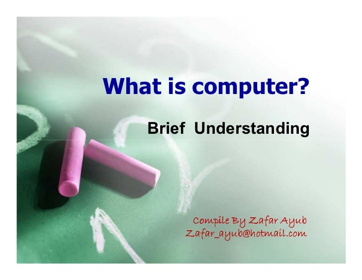 What is computer?   Brief Understanding        Compile By Zafar Ayub       Zafar_ayub@hotmail.com